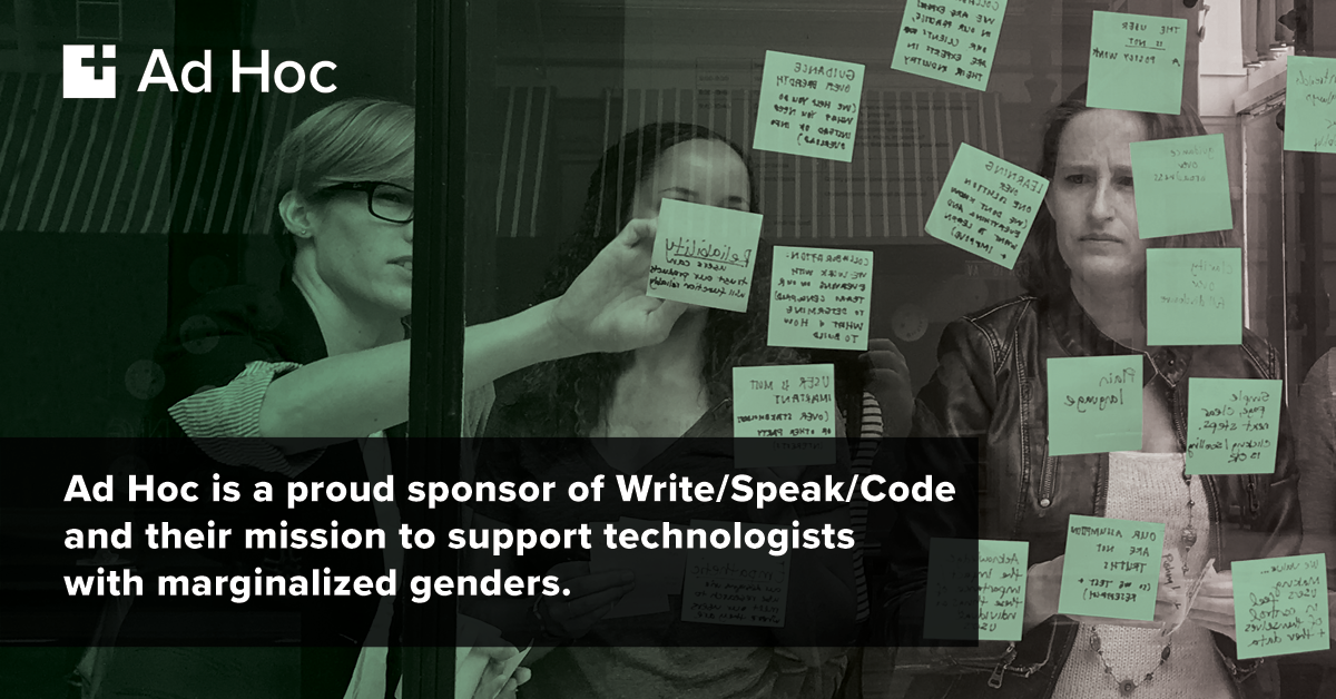 Ad Hoc is a proud sponsor of Write/Speak/Code and their mission to support technologists of marginalized genders.